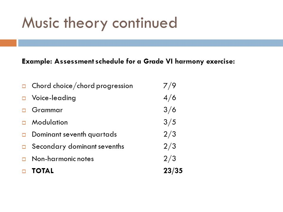 Music theory continued Example: Assessment schedule for a Grade VI harmony exercise:  Chord choice/chord progression 7/9  Voice-leading4/6  Grammar