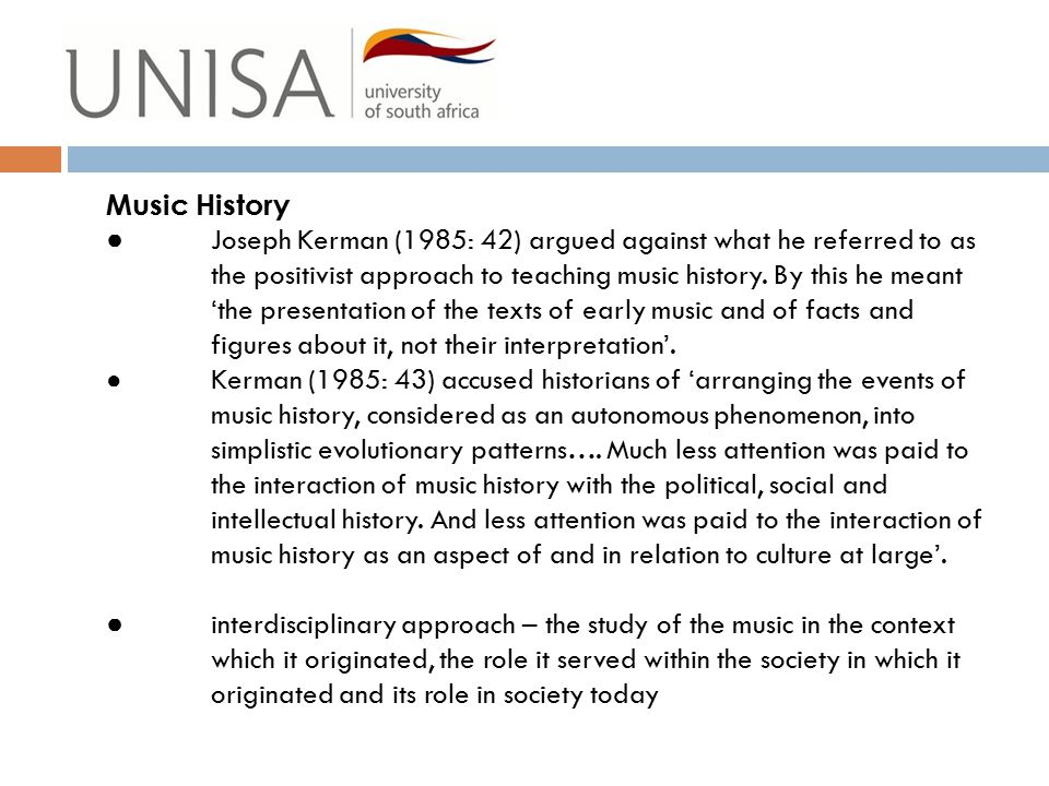 Music History ● Joseph Kerman (1985: 42) argued against what he referred to as the positivist approach to teaching music history. By this he meant 'th