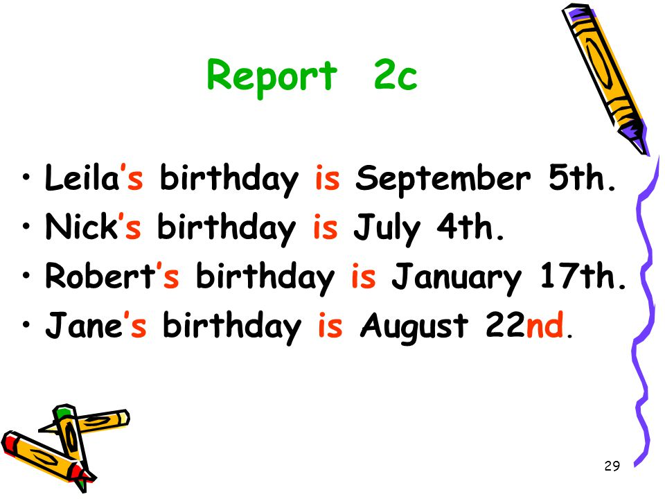 28 2c 答案 Name Month Date Leila July 4 th Nick August 22 nd Robert January 5 th Jane September 17 th Listen for the third time and finish 2c.
