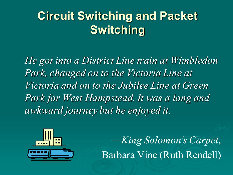 Circuit Switching and Packet Switching He got into a District Line train at Wimbledon Park, changed on to the Victoria Line at Victoria and on to the