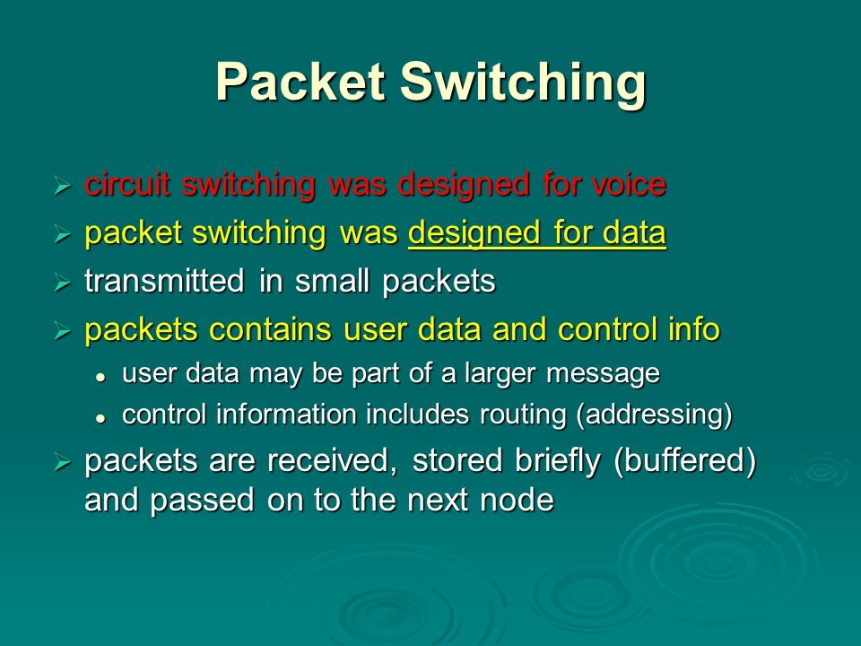 Packet Switching  circuit switching was designed for voice  packet switching was designed for data  transmitted in small packets  packets contains