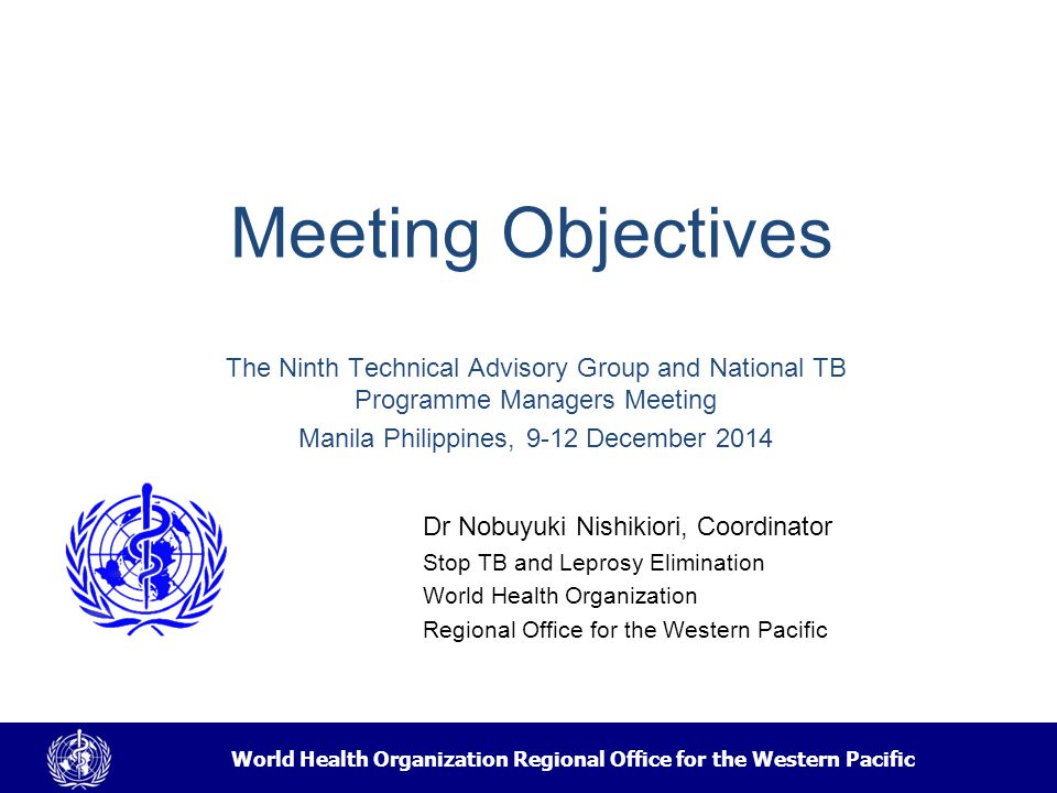World Health Organization Regional Office for the Western Pacific Technical Advisory Group Meeting on Tuberculosis Control Established in 2000 –initially annual, later every 2 years Tradition with all NTP Managers from HBCs Has been an instrumental venue for accelerating TB control in the Region –Advocacy: raising donor attention and strengthening national commitment –Set technical policy direction