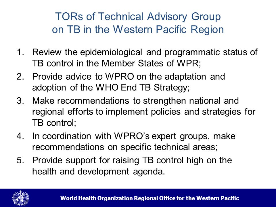 World Health Organization Regional Office for the Western Pacific TORs of Technical Advisory Group on TB in the Western Pacific Region 1.Review the epidemiological and programmatic status of TB control in the Member States of WPR; 2.Provide advice to WPRO on the adaptation and adoption of the WHO End TB Strategy; 3.Make recommendations to strengthen national and regional efforts to implement policies and strategies for TB control; 4.In coordination with WPRO's expert groups, make recommendations on specific technical areas; 5.Provide support for raising TB control high on the health and development agenda.