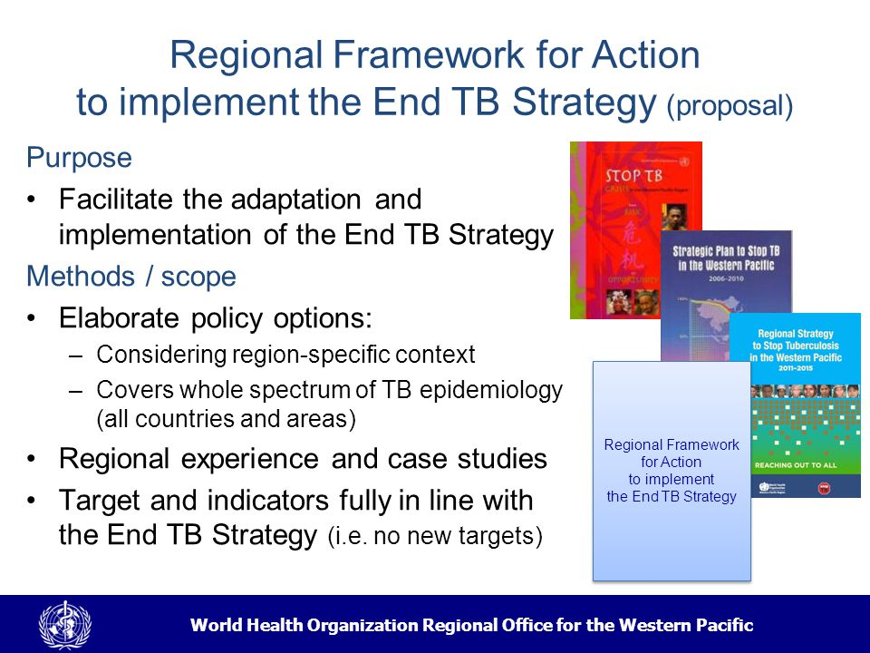 World Health Organization Regional Office for the Western Pacific Regional Framework for Action to implement the End TB Strategy (proposal) Purpose Facilitate the adaptation and implementation of the End TB Strategy Methods / scope Elaborate policy options: –Considering region-specific context –Covers whole spectrum of TB epidemiology (all countries and areas) Regional experience and case studies Target and indicators fully in line with the End TB Strategy (i.e.