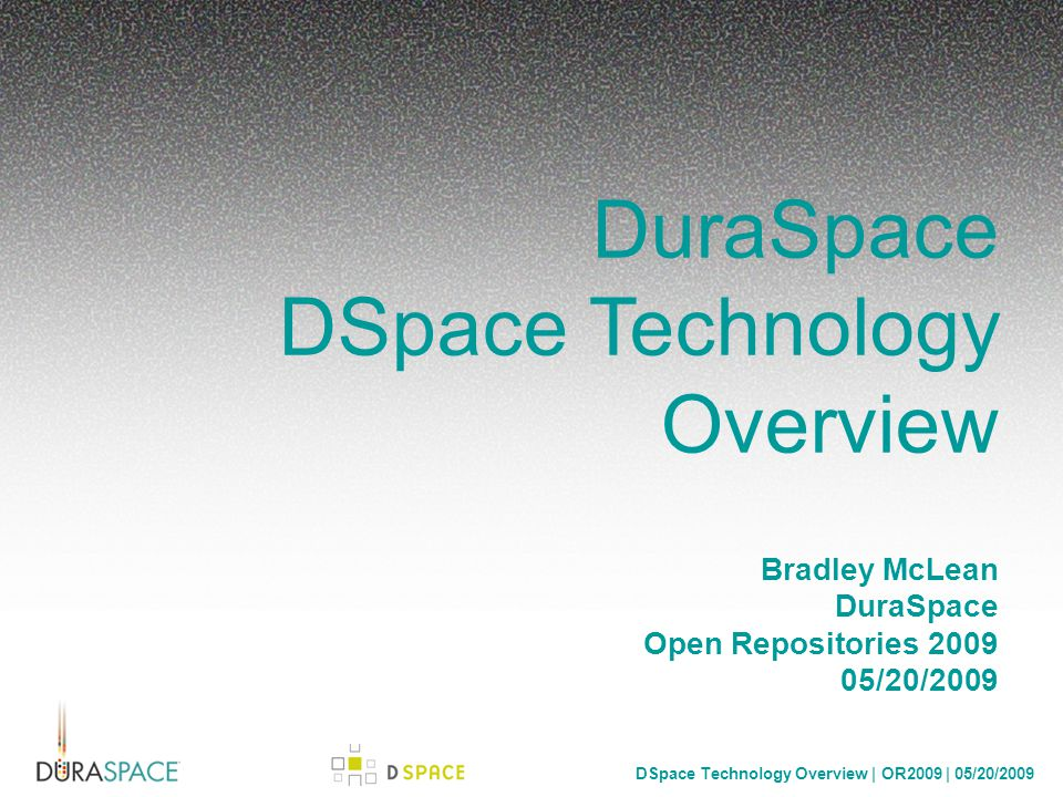 DSpace Technology Overview | OR2009 | 05/20/2009 DuraSpace Repository Platforms DSpace Fedora Building Blocks Akubra – pluggable file storage interface DuraCloud – cross provider cloud storage and compute Mulgara – triple store