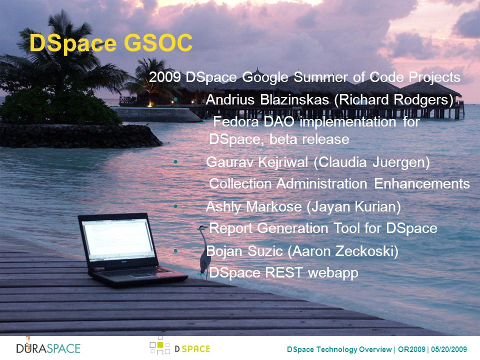 DSpace Technology Overview | OR2009 | 05/20/2009 DSpace GSOC 2009 DSpace Google Summer of Code Projects Andrius Blazinskas (Richard Rodgers) – Fedora DAO implementation for DSpace, beta release Gaurav Kejriwal (Claudia Juergen) –Collection Administration Enhancements Ashly Markose (Jayan Kurian) –Report Generation Tool for DSpace Bojan Suzic (Aaron Zeckoski) –DSpace REST webapp