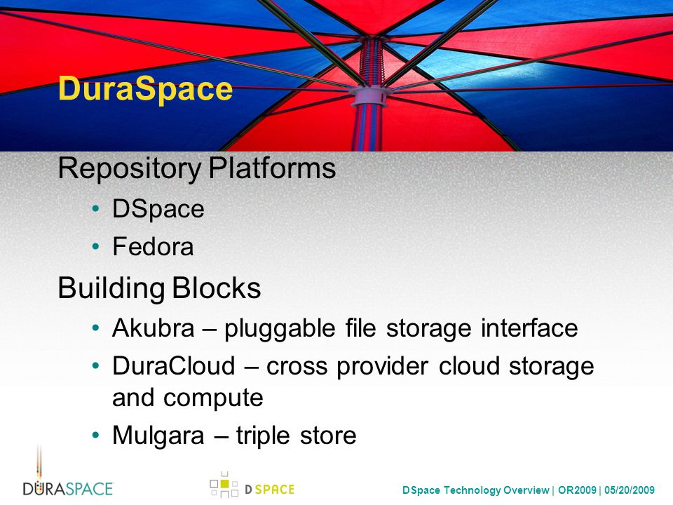 DSpace Technology Overview | OR2009 | 05/20/2009 DSpace Development Modularizing the Development Process Maven (as of 1.5) – Enables replacing patches with Overlays and Applications SVN at OSU Open Source Lab – Enables fine-grained access control Jira – Vote and prioritize as a community