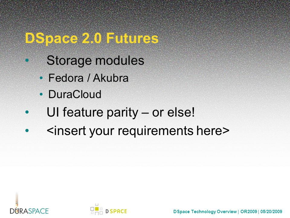 DSpace Technology Overview | OR2009 | 05/20/2009 DSpace 2.0 Futures Storage modules Fedora / Akubra DuraCloud UI feature parity – or else!