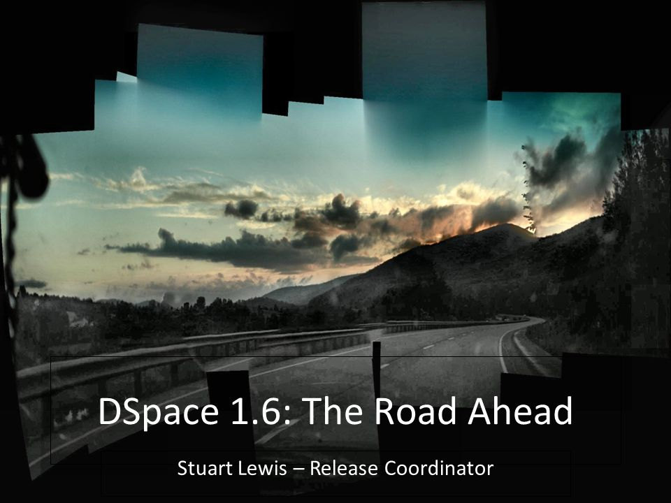 DSpace Technology Overview | OR2009 | 05/20/2009 DSpace 1.6: The Road Ahead Stuart Lewis – Release Coordinator