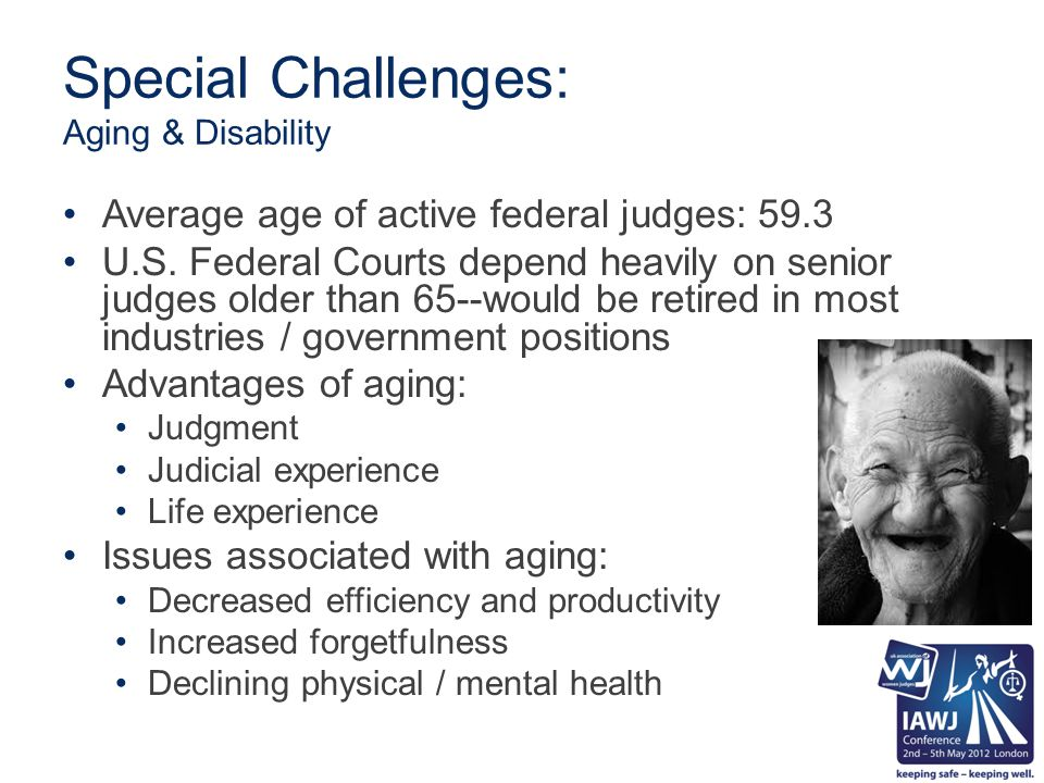 Special Challenges: Aging & Disability Average age of active federal judges: 59.3 U.S. Federal Courts depend heavily on senior judges older than 65--w