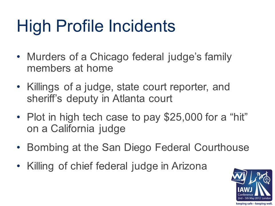 High Profile Incidents Murders of a Chicago federal judge's family members at home Killings of a judge, state court reporter, and sheriff's deputy in