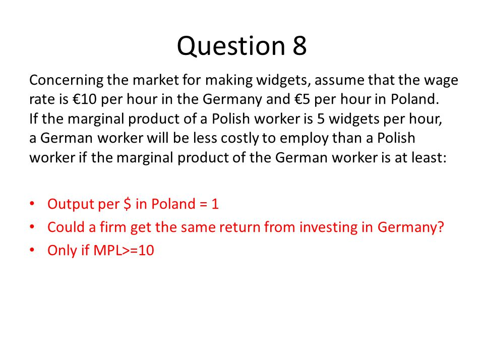 Question 8 Concerning the market for making widgets, assume that the wage rate is €10 per hour in the Germany and €5 per hour in Poland. If the margin