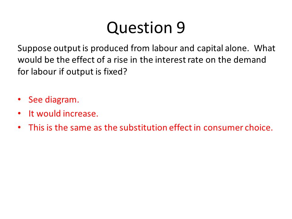 Question 9 Suppose output is produced from labour and capital alone. What would be the effect of a rise in the interest rate on the demand for labour