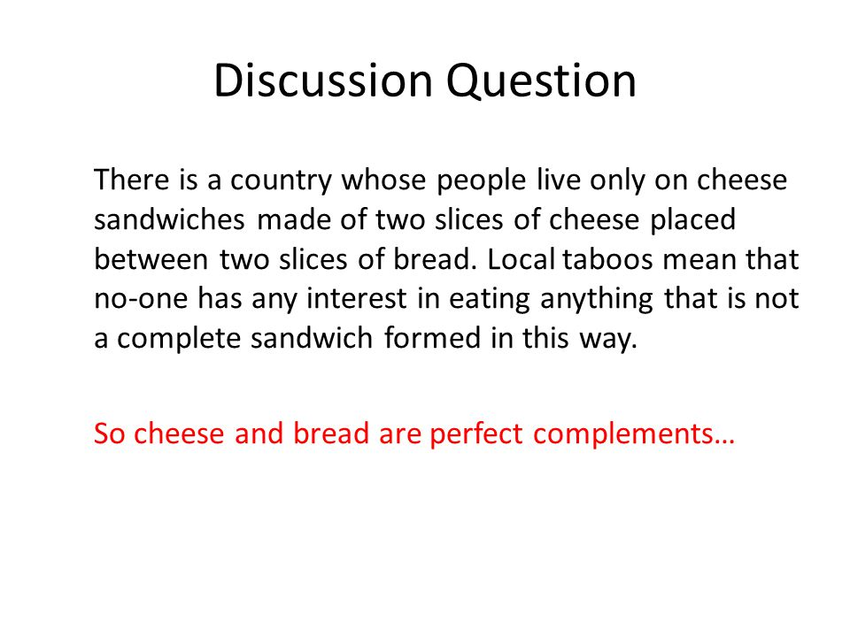 Discussion Question There is a country whose people live only on cheese sandwiches made of two slices of cheese placed between two slices of bread. Lo