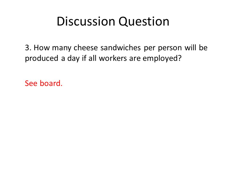 Discussion Question 3. How many cheese sandwiches per person will be produced a day if all workers are employed? See board.