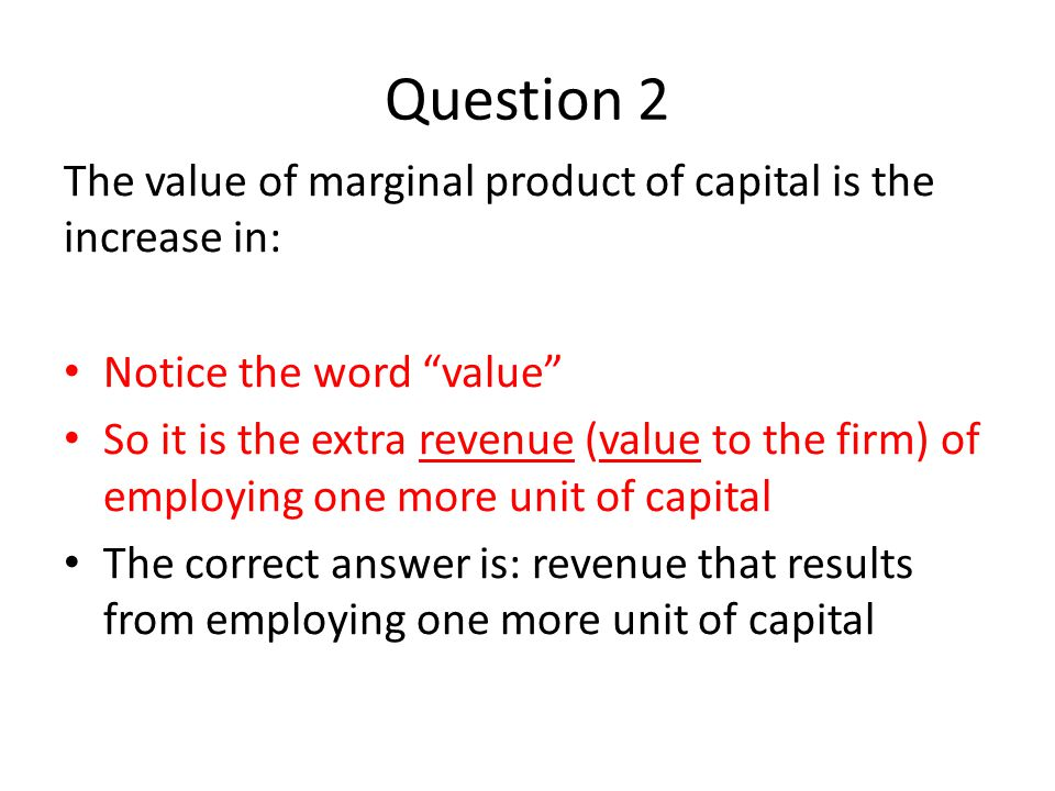 "Question 2 The value of marginal product of capital is the increase in: Notice the word ""value"" So it is the extra revenue (value to the firm) of empl"