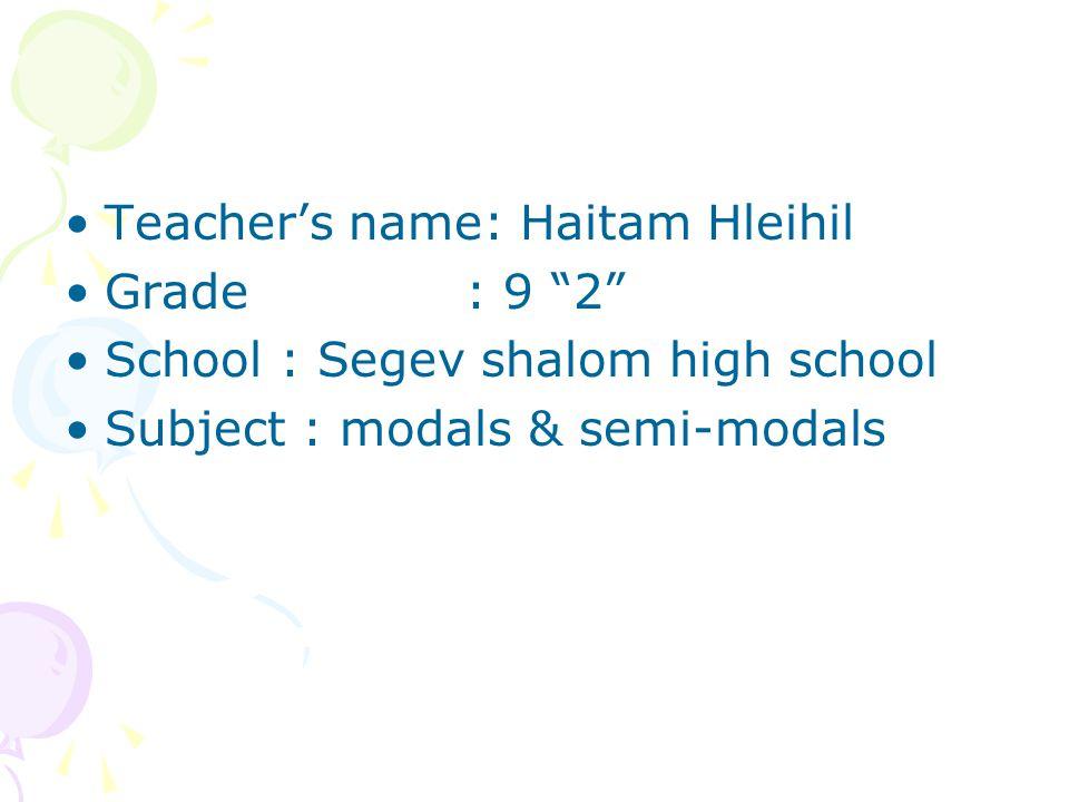"Teacher's name: Haitam Hleihil Grade : 9 ""2"" School : Segev shalom high school Subject : modals & semi-modals"