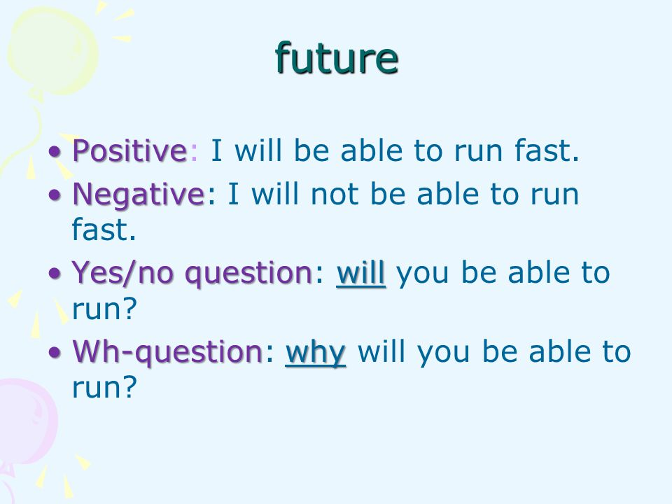 PositivePositive: I will be able to run fast. NegativeNegative: I will not be able to run fast. Yes/no questionwillYes/no question: will you be able t