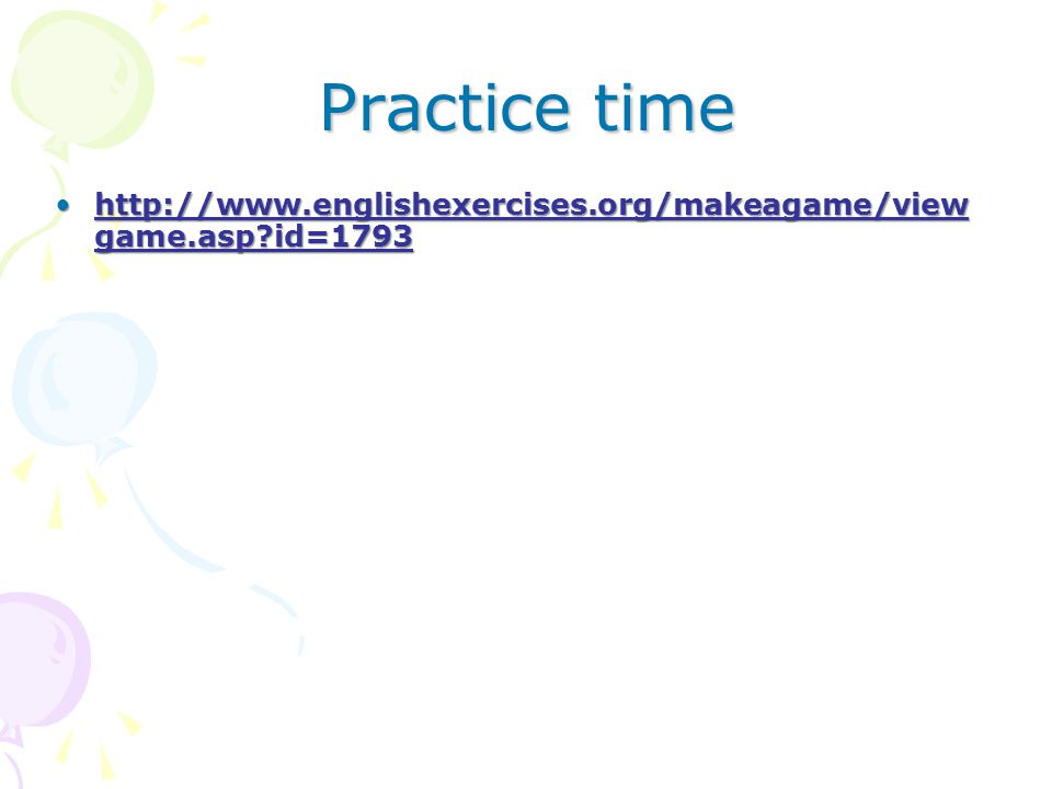 Practice time http://www.englishexercises.org/makeagame/view game.asp?id=1793http://www.englishexercises.org/makeagame/view game.asp?id=1793http://www