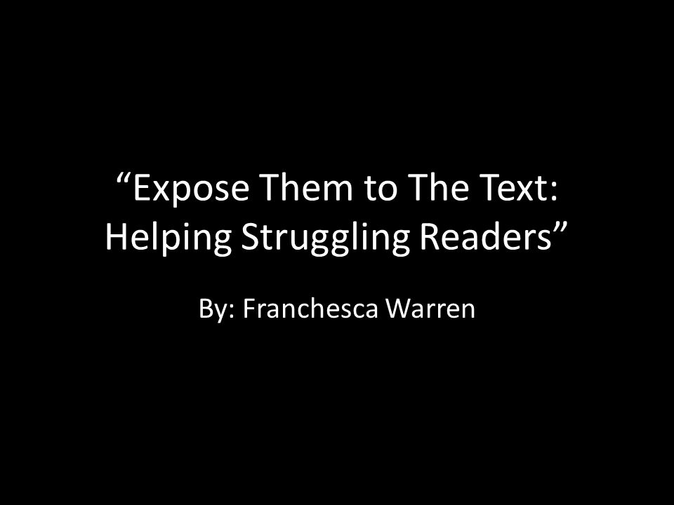 Expose Them to The Text: Helping Struggling Readers By: Franchesca Warren