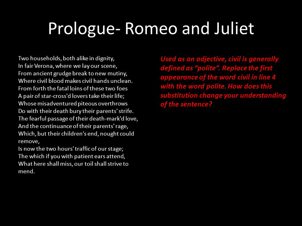 Prologue- Romeo and Juliet Two households, both alike in dignity, In fair Verona, where we lay our scene, From ancient grudge break to new mutiny, Where civil blood makes civil hands unclean.