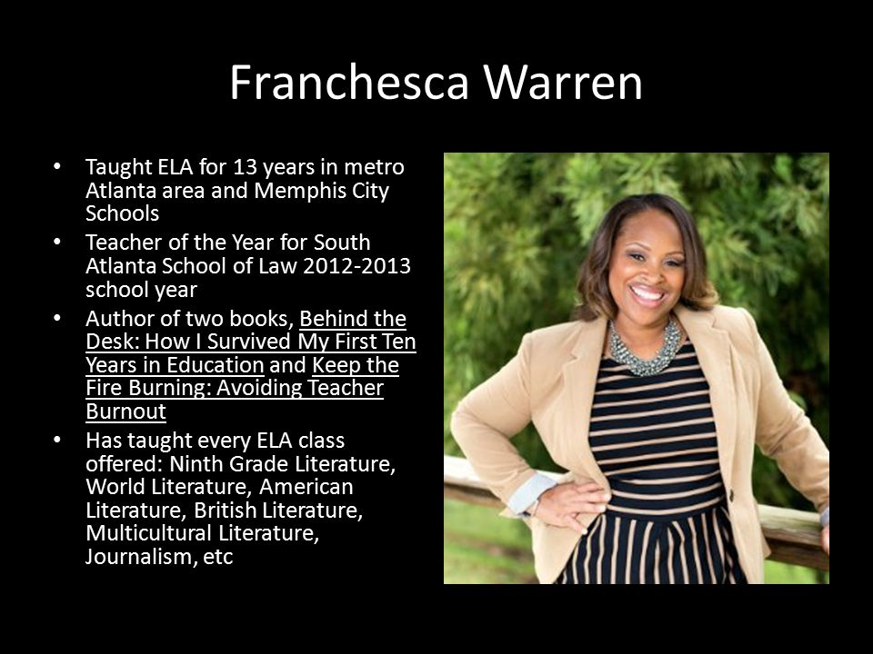 Franchesca Warren Taught ELA for 13 years in metro Atlanta area and Memphis City Schools Teacher of the Year for South Atlanta School of Law 2012-2013 school year Author of two books, Behind the Desk: How I Survived My First Ten Years in Education and Keep the Fire Burning: Avoiding Teacher Burnout Has taught every ELA class offered: Ninth Grade Literature, World Literature, American Literature, British Literature, Multicultural Literature, Journalism, etc