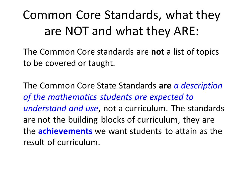 Common Core Standards, what they are NOT and what they ARE: The Common Core standards are not a list of topics to be covered or taught.