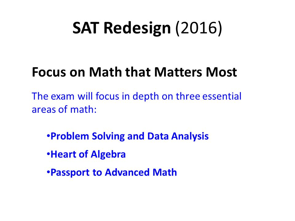 SAT Redesign (2016) Focus on Math that Matters Most The exam will focus in depth on three essential areas of math: Problem Solving and Data Analysis Heart of Algebra Passport to Advanced Math