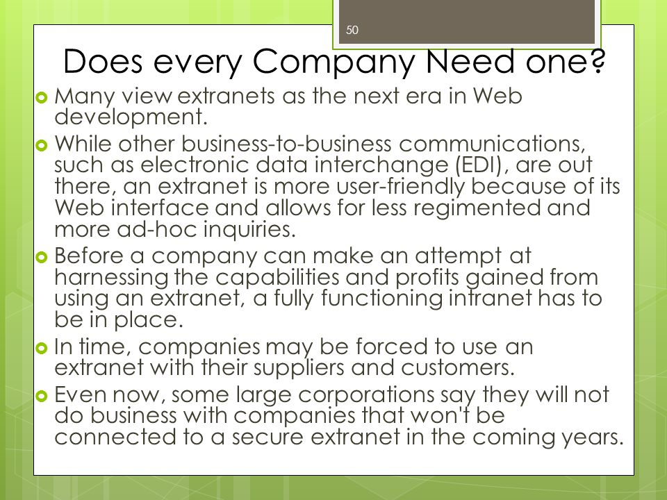 51 Disadvantages of Extranets  The benefits of extranets, such as reduced time to market and cost of doing business, and faster access to partner information, may be outweighed by the costs—security, Web servers and development, legacy systems integration, ongoing support and maintenance.