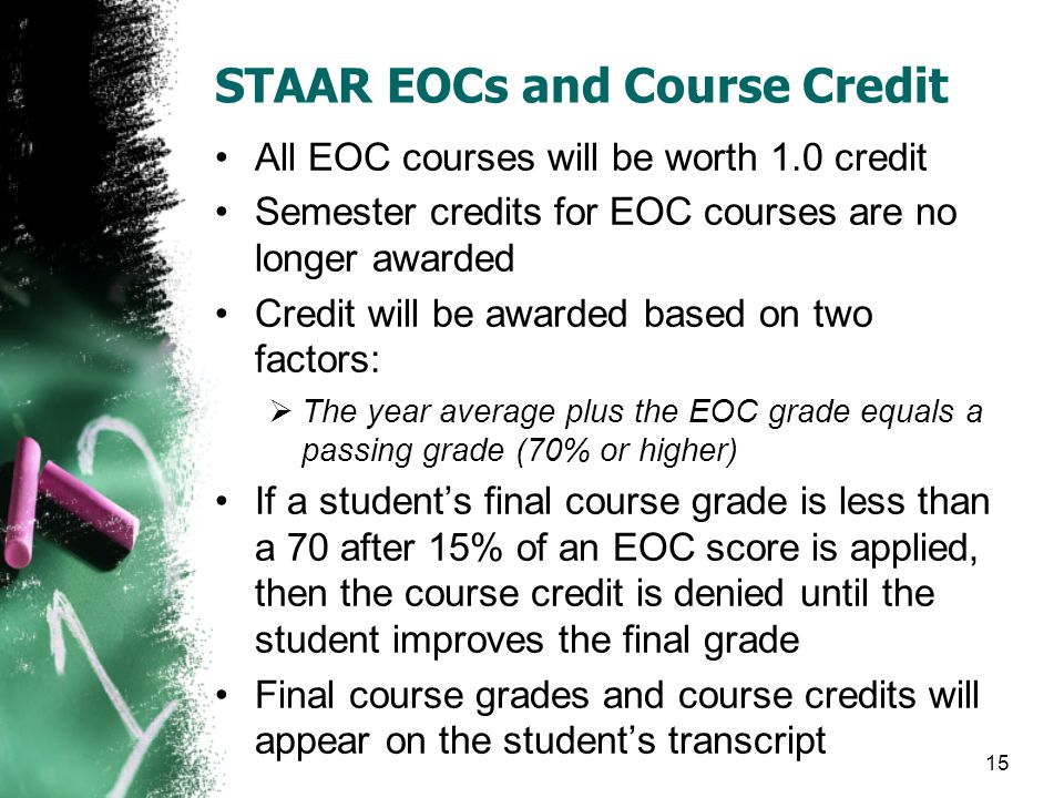 STAAR EOCs and Course Credit All EOC courses will be worth 1.0 credit Semester credits for EOC courses are no longer awarded Credit will be awarded ba