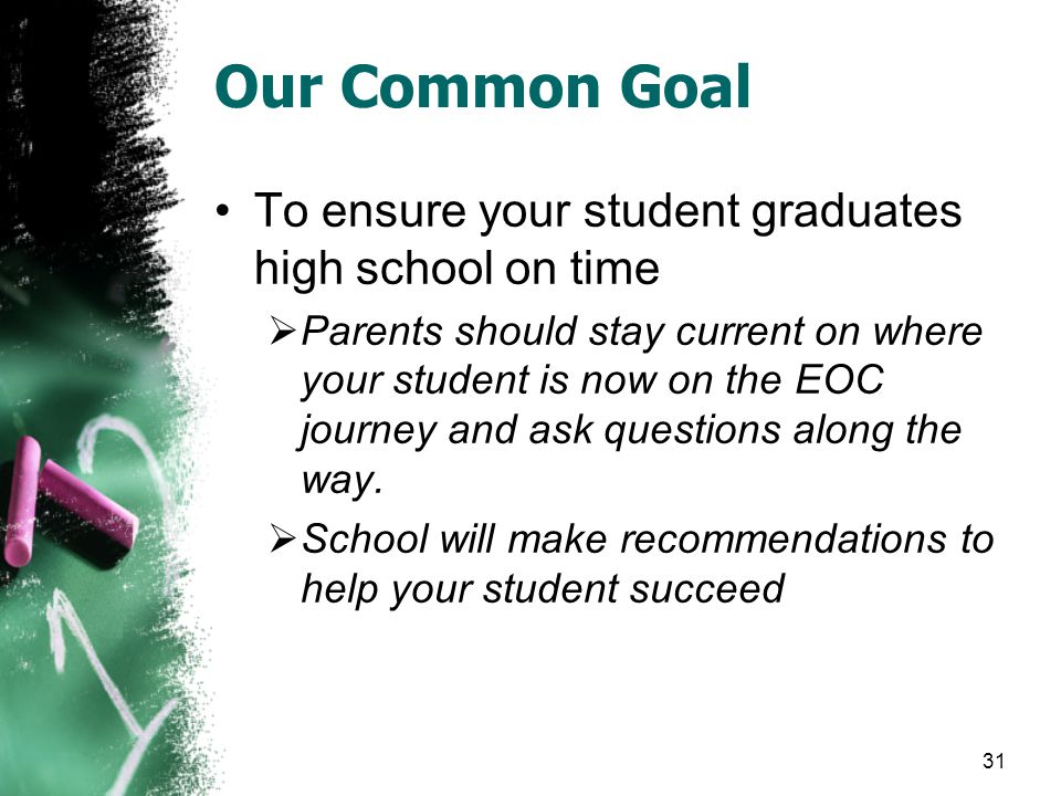 Our Common Goal To ensure your student graduates high school on time  Parents should stay current on where your student is now on the EOC journey and