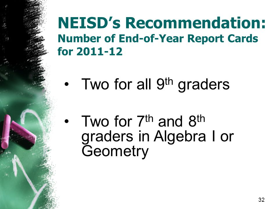 NEISD's Recommendation: Number of End-of-Year Report Cards for 2011-12 Two for all 9 th graders Two for 7 th and 8 th graders in Algebra I or Geometry 32