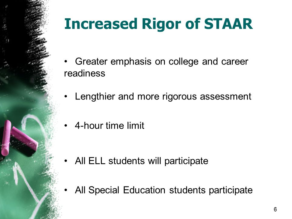 Greater emphasis on college and career readiness Lengthier and more rigorous assessment 4-hour time limit All ELL students will participate All Special Education students participate Increased Rigor of STAAR 6