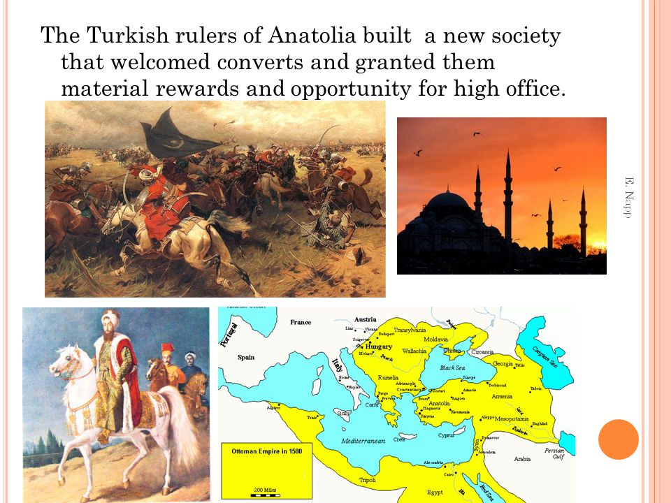 The Turkish rulers of Anatolia built a new society that welcomed converts and granted them material rewards and opportunity for high office. E. Napp