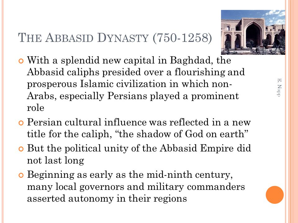 T HE A BBASID D YNASTY (750-1258) With a splendid new capital in Baghdad, the Abbasid caliphs presided over a flourishing and prosperous Islamic civil