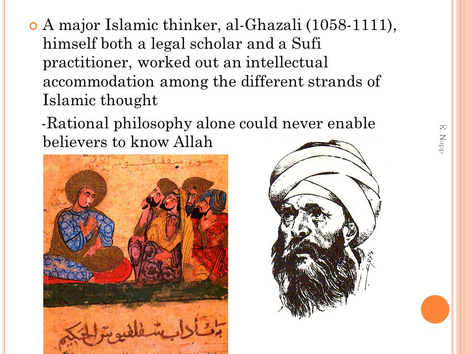 A major Islamic thinker, al-Ghazali (1058-1111), himself both a legal scholar and a Sufi practitioner, worked out an intellectual accommodation among