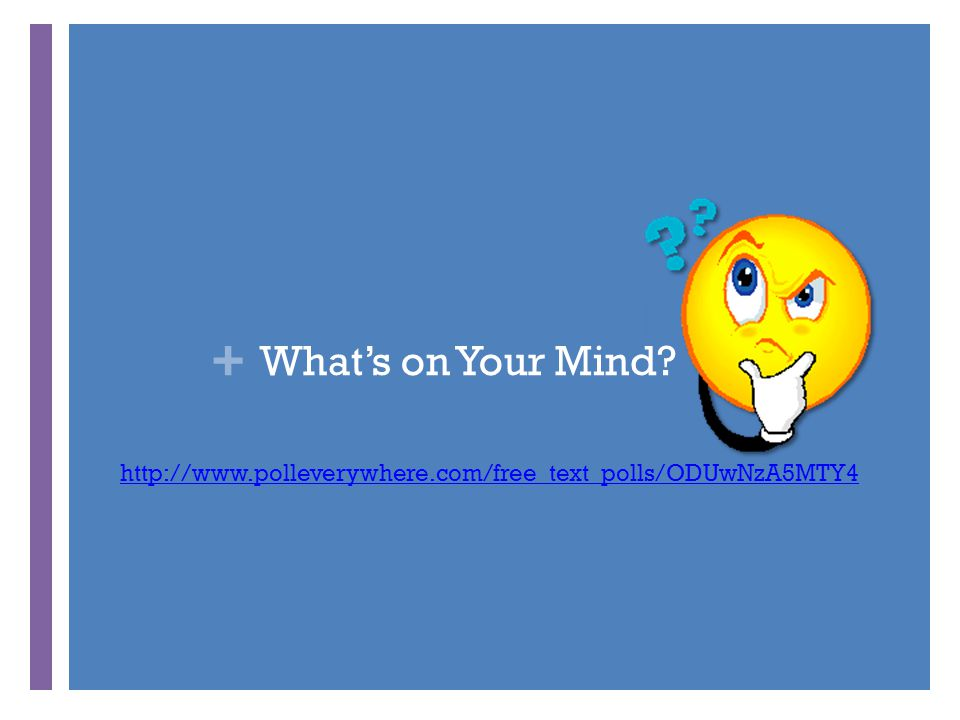 + What's on Your Mind? http://www.polleverywhere.com/free_text_polls/ODUwNzA5MTY4