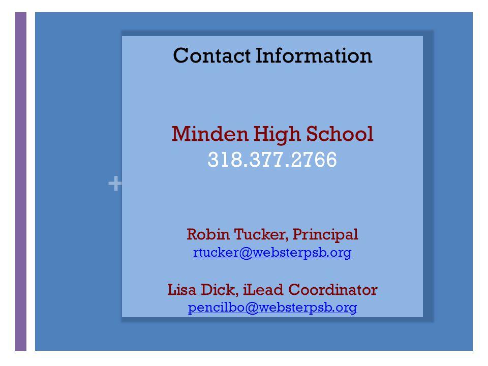 + Contact Information Minden High School 318.377.2766 Robin Tucker, Principal rtucker@websterpsb.org Lisa Dick, iLead Coordinator pencilbo@websterpsb.org rtucker@websterpsb.org pencilbo@websterpsb.org