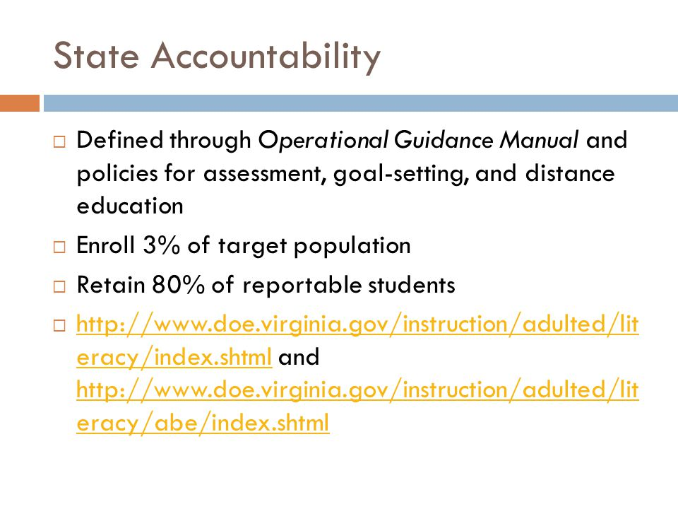 State Accountability  Defined through Operational Guidance Manual and policies for assessment, goal-setting, and distance education  Enroll 3% of target population  Retain 80% of reportable students  http://www.doe.virginia.gov/instruction/adulted/lit eracy/index.shtml and http://www.doe.virginia.gov/instruction/adulted/lit eracy/abe/index.shtml http://www.doe.virginia.gov/instruction/adulted/lit eracy/index.shtml http://www.doe.virginia.gov/instruction/adulted/lit eracy/abe/index.shtml