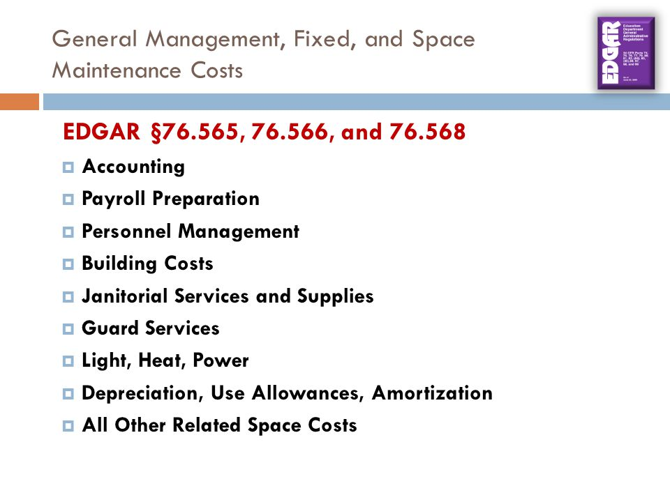 General Management, Fixed, and Space Maintenance Costs EDGAR §76.565, 76.566, and 76.568  Accounting  Payroll Preparation  Personnel Management  Building Costs  Janitorial Services and Supplies  Guard Services  Light, Heat, Power  Depreciation, Use Allowances, Amortization  All Other Related Space Costs
