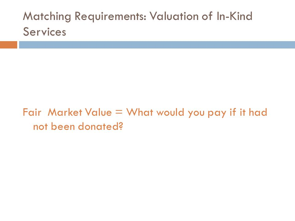 Matching Requirements: Valuation of In-Kind Services Fair Market Value = What would you pay if it had not been donated