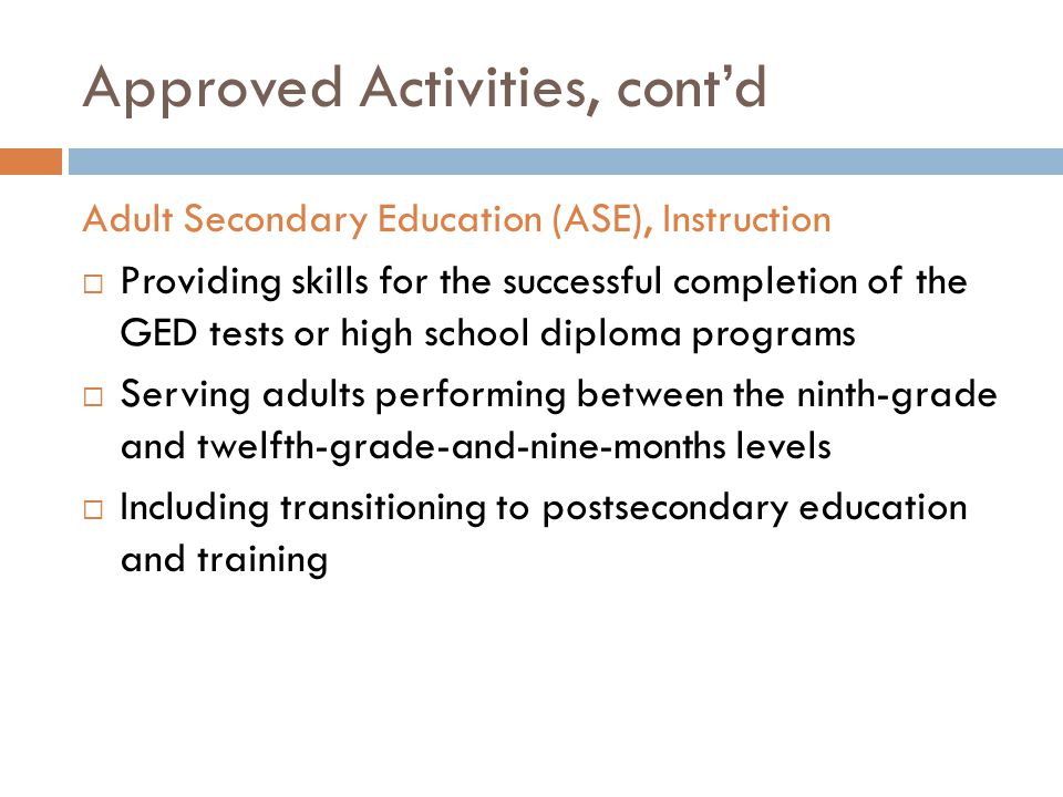 Approved Activities, cont'd Adult Secondary Education (ASE), Instruction  Providing skills for the successful completion of the GED tests or high school diploma programs  Serving adults performing between the ninth-grade and twelfth-grade-and-nine-months levels  Including transitioning to postsecondary education and training
