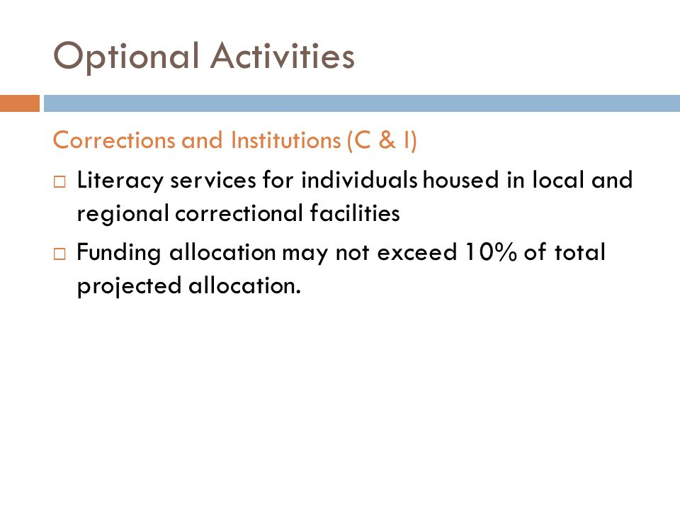 Optional Activities Corrections and Institutions (C & I)  Literacy services for individuals housed in local and regional correctional facilities  Funding allocation may not exceed 10% of total projected allocation.