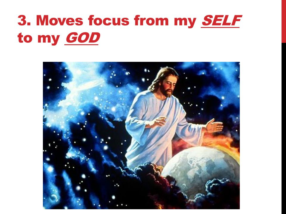 3. Moves focus from my SELF to my GOD