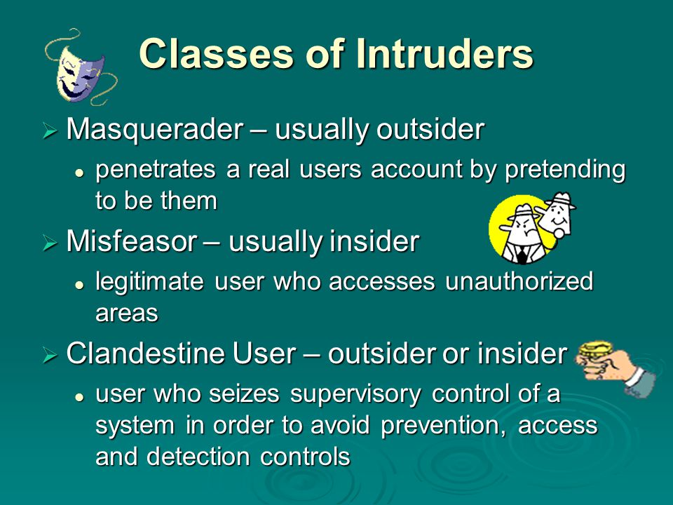 Classes of Intruders  Masquerader – usually outsider penetrates a real users account by pretending to be them penetrates a real users account by pret