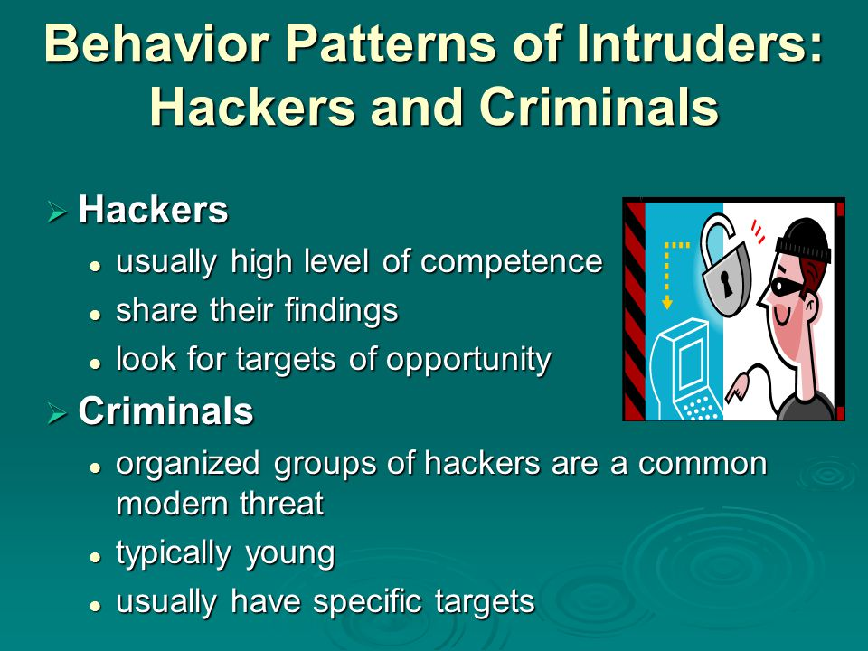 Behavior Patterns of Intruders: Hackers and Criminals  Hackers usually high level of competence usually high level of competence share their findings