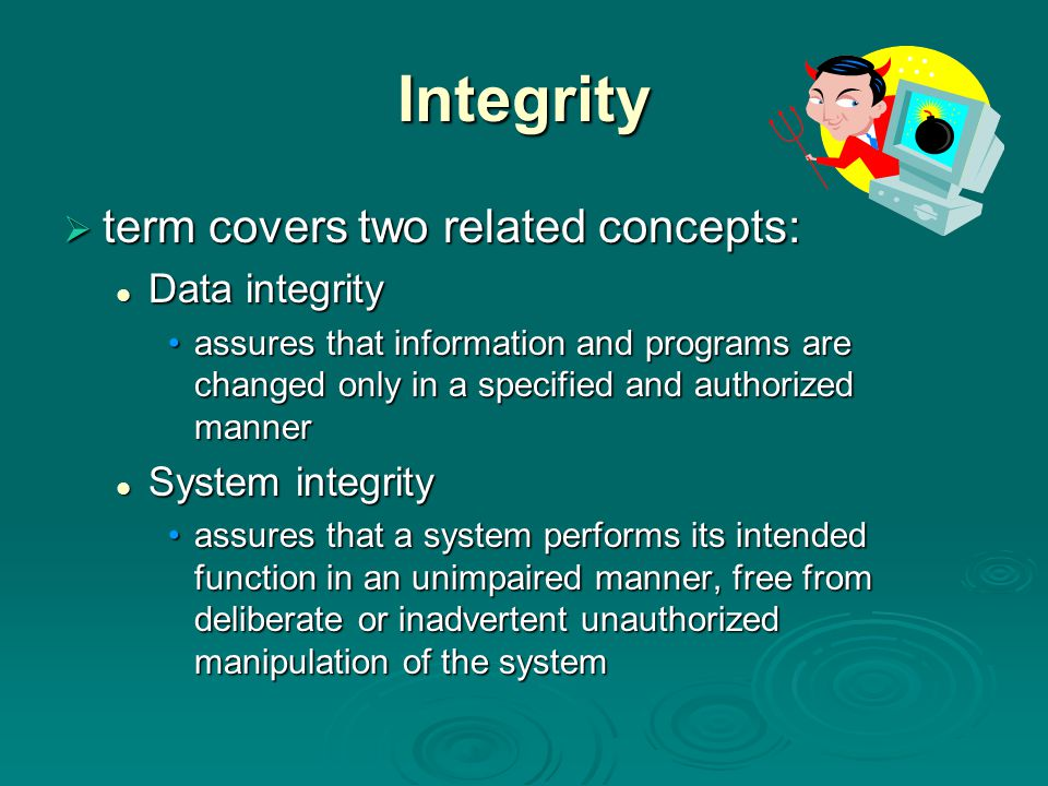 Integrity  term covers two related concepts: Data integrity Data integrity assures that information and programs are changed only in a specified and