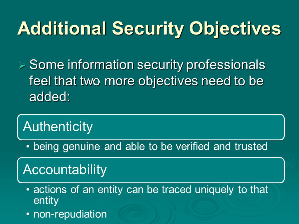 Additional Security Objectives  Some information security professionals feel that two more objectives need to be added: Authenticity being genuine an