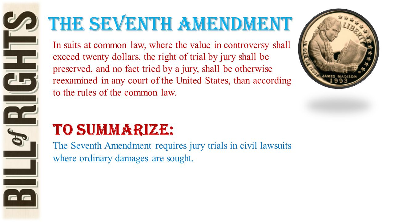 The seventh amendment In suits at common law, where the value in controversy shall exceed twenty dollars, the right of trial by jury shall be preserve