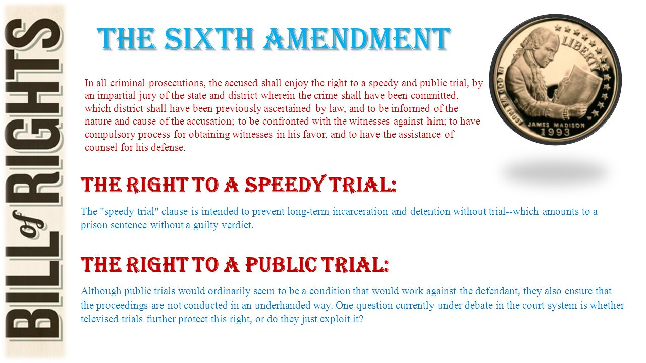 The sixth amendment In all criminal prosecutions, the accused shall enjoy the right to a speedy and public trial, by an impartial jury of the state an